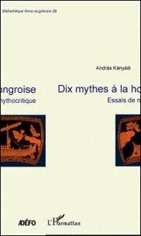 Dix mythes à la hongroise - Essais de mythocritique-András Kányádi
