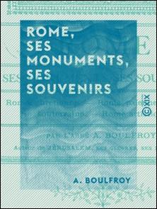Rome, ses monuments, ses souvenirs - Rome chrétienne, Rome païenne, Rome souterraine, Rome artistique-A. Boulfroy