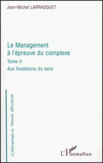 LE MANAGEMENT A L'EPREUVE DU COMPLEXE. Tome 2, Aux fondations du sens-Jean-Michel Larrasquet