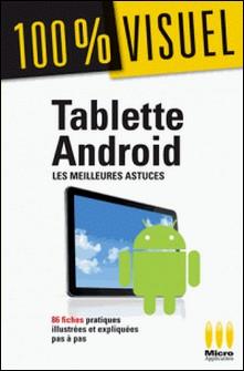 Tablette Androïd : Les meilleures astuces 100% Visuel - 86 fiches pratiques illustrées et expliquées pas à pas-Jérôme Genevray