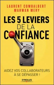 Les 5 leviers de la confiance - Aidez vos collaborateurs à se dépasser !-Laurent Combalbert , Marwan Méry