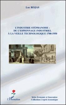 L'industrie stéphanoise : de l'espionnage industriel à la veille technologique 1700-1950-Luc Rojas
