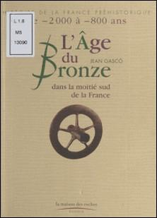 L'Age du Bronze dans la moitié sud de la France - De -2000 à -800 ans-Jean Gasco