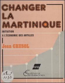 Changer la Martinique : Initiation à l'économie des Antilles-Jean Crusol