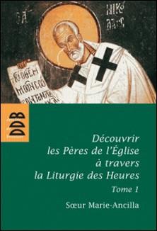 Découvrir les Pères de l'Eglise à travers la Liturgie des Heures - Tome 1, Les Pères avant Nicée-Soeur Marie-Ancilla