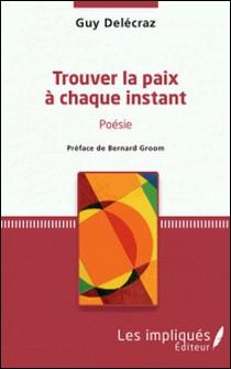Trouver la paix à chaque instant - Poésie - préface de Bernard Groom-Guy Delécraz