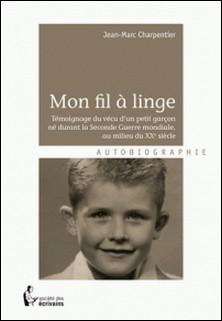 Mon fil à linge - Témoignage du vécu d'un petit garçon né durant la Seconde guerre mondiale, au milieu du XXe siècle-Jean-Marc Charpentier